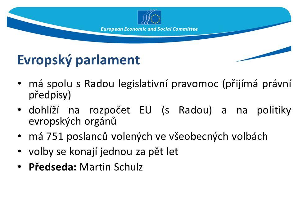 Evropský parlament má spolu s Radou legislativní pravomoc (přijímá právní předpisy) dohlíží na rozpočet EU (s Radou) a na politiky evropských orgánů má 751 poslanců volených ve všeobecných volbách volby se konají jednou za pět let Předseda: Martin Schulz