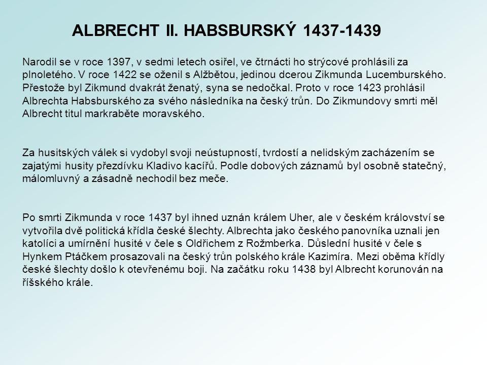 ALBRECHT II. HABSBURSKÝ 1437-1439 Narodil se v roce 1397, v sedmi letech osiřel, ve čtrnácti ho strýcové prohlásili za plnoletého. V roce 1422 se ožen