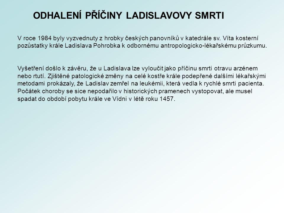 ODHALENÍ PŘÍČINY LADISLAVOVY SMRTI V roce 1984 byly vyzvednuty z hrobky českých panovníků v katedrále sv. Víta kosterní pozůstatky krále Ladislava Poh
