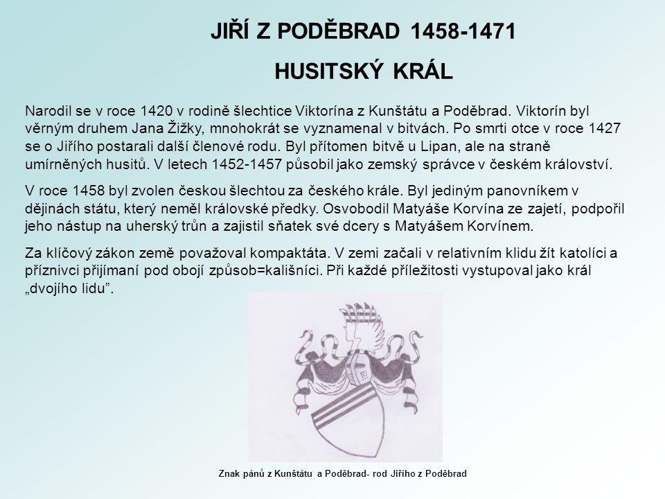 JIŘÍ Z PODĚBRAD 1458-1471 HUSITSKÝ KRÁL Narodil se v roce 1420 v rodině šlechtice Viktorína z Kunštátu a Poděbrad. Viktorín byl věrným druhem Jana Žiž