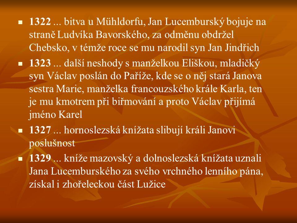 1322... bitva u Mühldorfu, Jan Lucemburský bojuje na straně Ludvíka Bavorského, za odměnu obdržel Chebsko, v témže roce se mu narodil syn Jan Jindřich