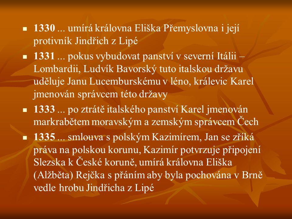 1330... umírá královna Eliška Přemyslovna i její protivník Jindřich z Lipé 1331... pokus vybudovat panství v severní Itálii – Lombardii, Ludvík Bavors