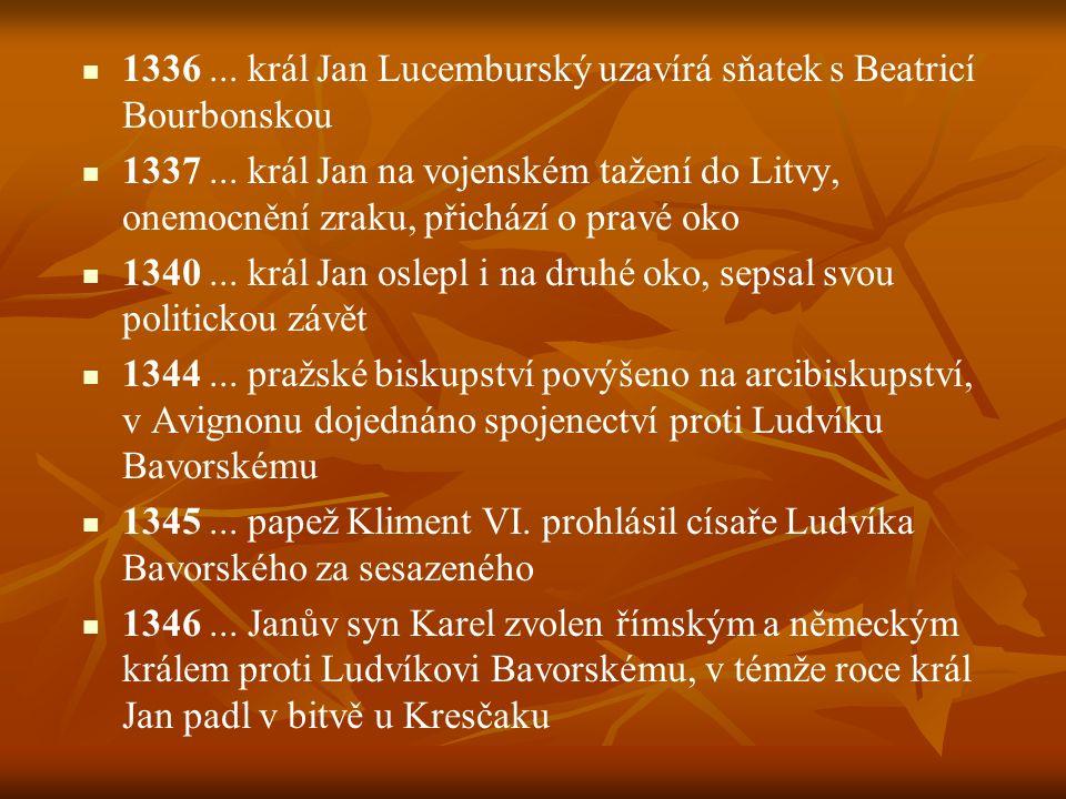 1336... král Jan Lucemburský uzavírá sňatek s Beatricí Bourbonskou 1337... král Jan na vojenském tažení do Litvy, onemocnění zraku, přichází o pravé o
