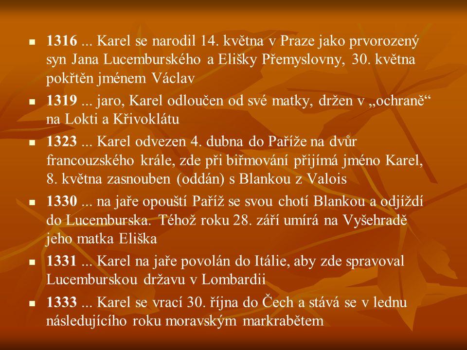 1316... Karel se narodil 14. května v Praze jako prvorozený syn Jana Lucemburského a Elišky Přemyslovny, 30. května pokřtěn jménem Václav 1319... jaro