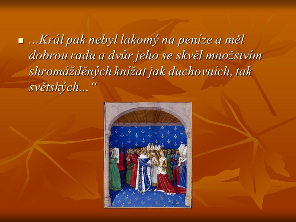 """...Král pak nebyl lakomý na peníze a měl dobrou radu a dvůr jeho se skvěl množstvím shromážděných knížat jak duchovních, tak světských...""""...Král pak"""