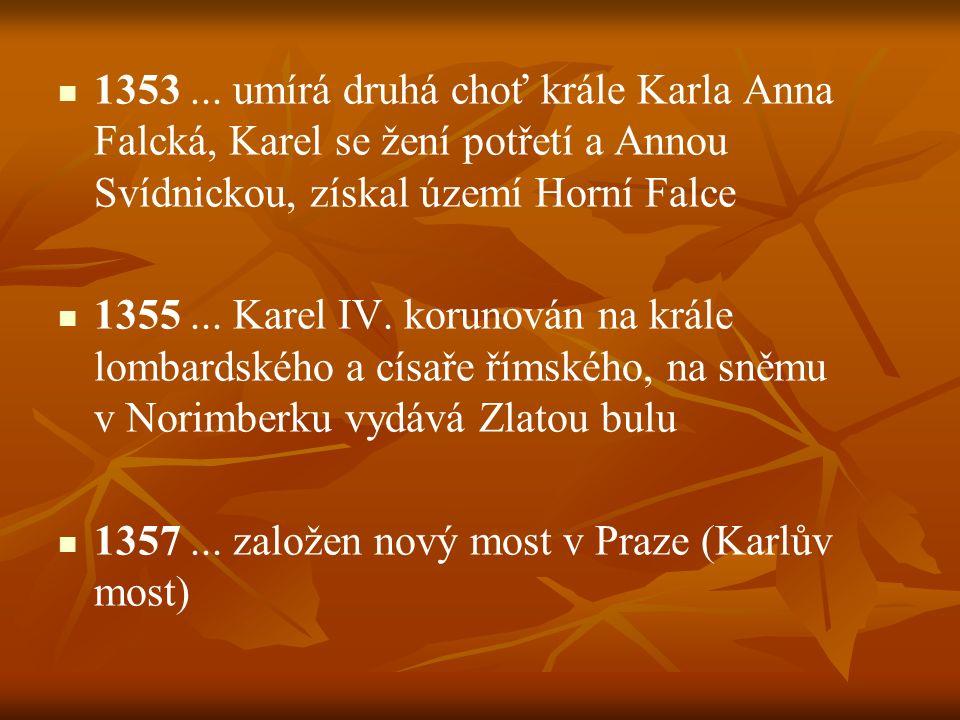 1353... umírá druhá choť krále Karla Anna Falcká, Karel se žení potřetí a Annou Svídnickou, získal území Horní Falce 1355... Karel IV. korunován na kr