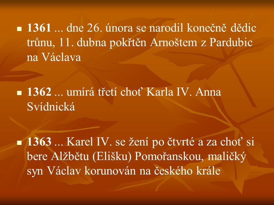 1361... dne 26. února se narodil konečně dědic trůnu, 11. dubna pokřtěn Arnoštem z Pardubic na Václava 1362... umírá třetí choť Karla IV. Anna Svídnic