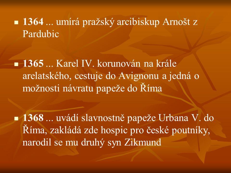 1364... umírá pražský arcibiskup Arnošt z Pardubic 1365... Karel IV. korunován na krále arelatského, cestuje do Avignonu a jedná o možnosti návratu pa