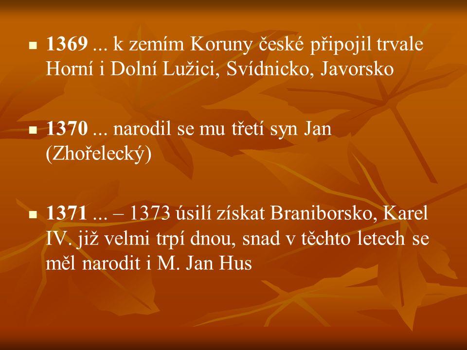 1369... k zemím Koruny české připojil trvale Horní i Dolní Lužici, Svídnicko, Javorsko 1370... narodil se mu třetí syn Jan (Zhořelecký) 1371... – 1373
