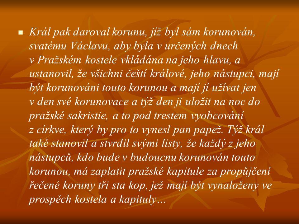 Král pak daroval korunu, jíž byl sám korunován, svatému Václavu, aby byla v určených dnech v Pražském kostele vkládána na jeho hlavu, a ustanovil, že