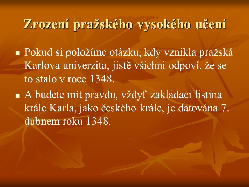 Zrození pražského vysokého učení Pokud si položíme otázku, kdy vznikla pražská Karlova univerzita, jistě všichni odpoví, že se to stalo v roce 1348. A