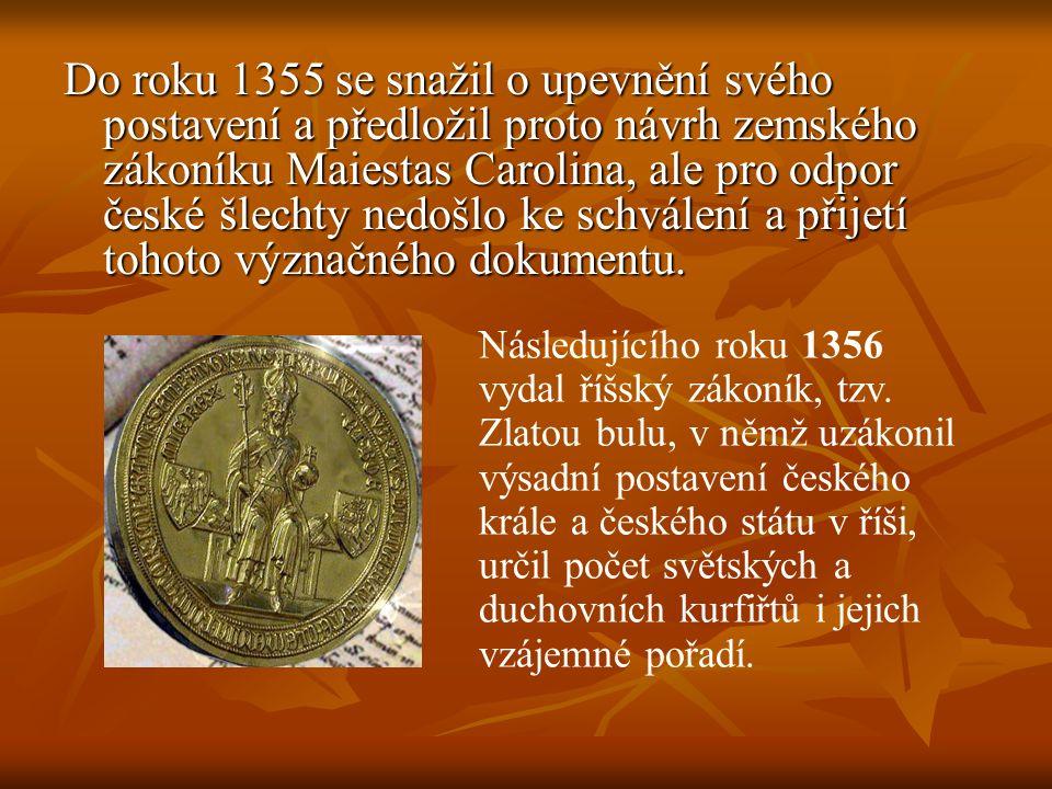 Do roku 1355 se snažil o upevnění svého postavení a předložil proto návrh zemského zákoníku Maiestas Carolina, ale pro odpor české šlechty nedošlo ke