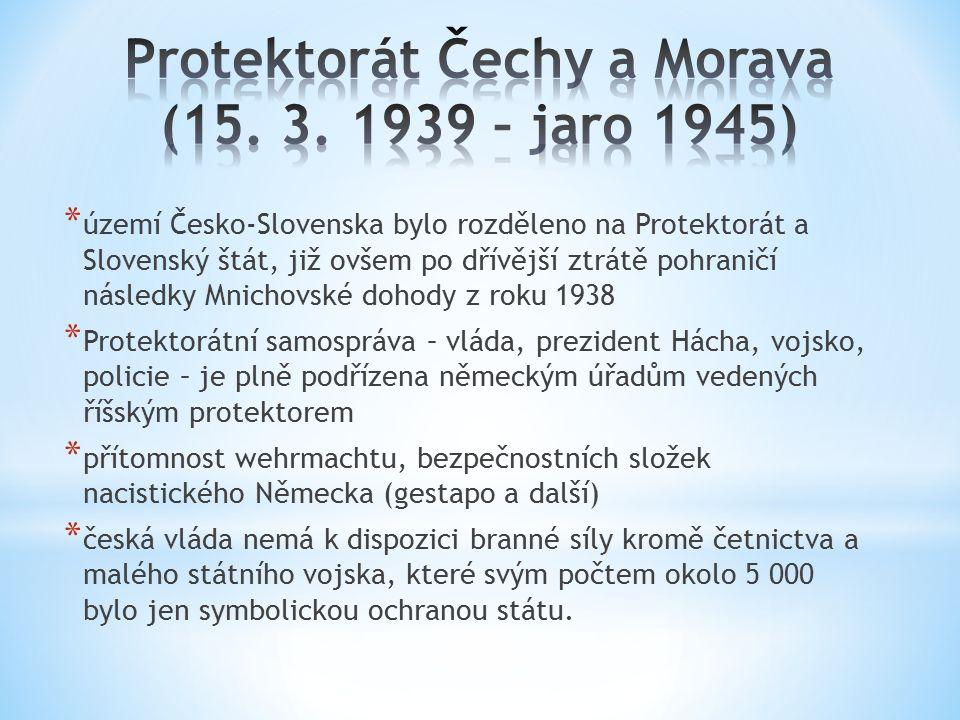 * území Česko-Slovenska bylo rozděleno na Protektorát a Slovenský štát, již ovšem po dřívější ztrátě pohraničí následky Mnichovské dohody z roku 1938 * Protektorátní samospráva – vláda, prezident Hácha, vojsko, policie – je plně podřízena německým úřadům vedených říšským protektorem * přítomnost wehrmachtu, bezpečnostních složek nacistického Německa (gestapo a další) * česká vláda nemá k dispozici branné síly kromě četnictva a malého státního vojska, které svým počtem okolo 5 000 bylo jen symbolickou ochranou státu.