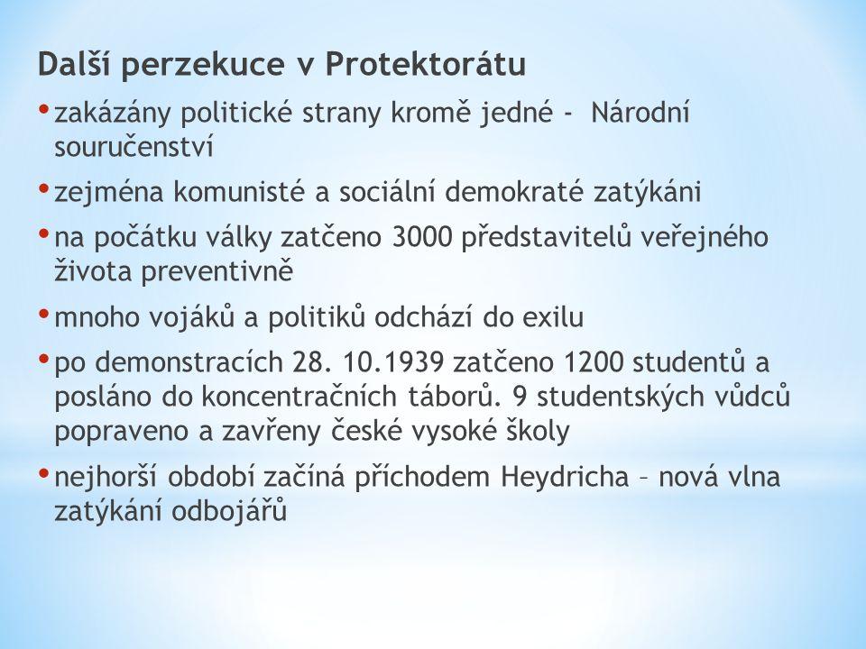 Další perzekuce v Protektorátu zakázány politické strany kromě jedné - Národní souručenství zejména komunisté a sociální demokraté zatýkáni na počátku války zatčeno 3000 představitelů veřejného života preventivně mnoho vojáků a politiků odchází do exilu po demonstracích 28.