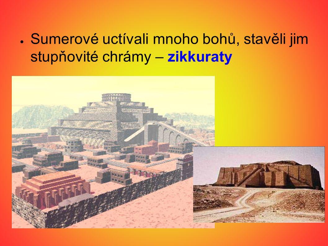 ● Sumerové uctívali mnoho bohů, stavěli jim stupňovité chrámy – zikkuraty