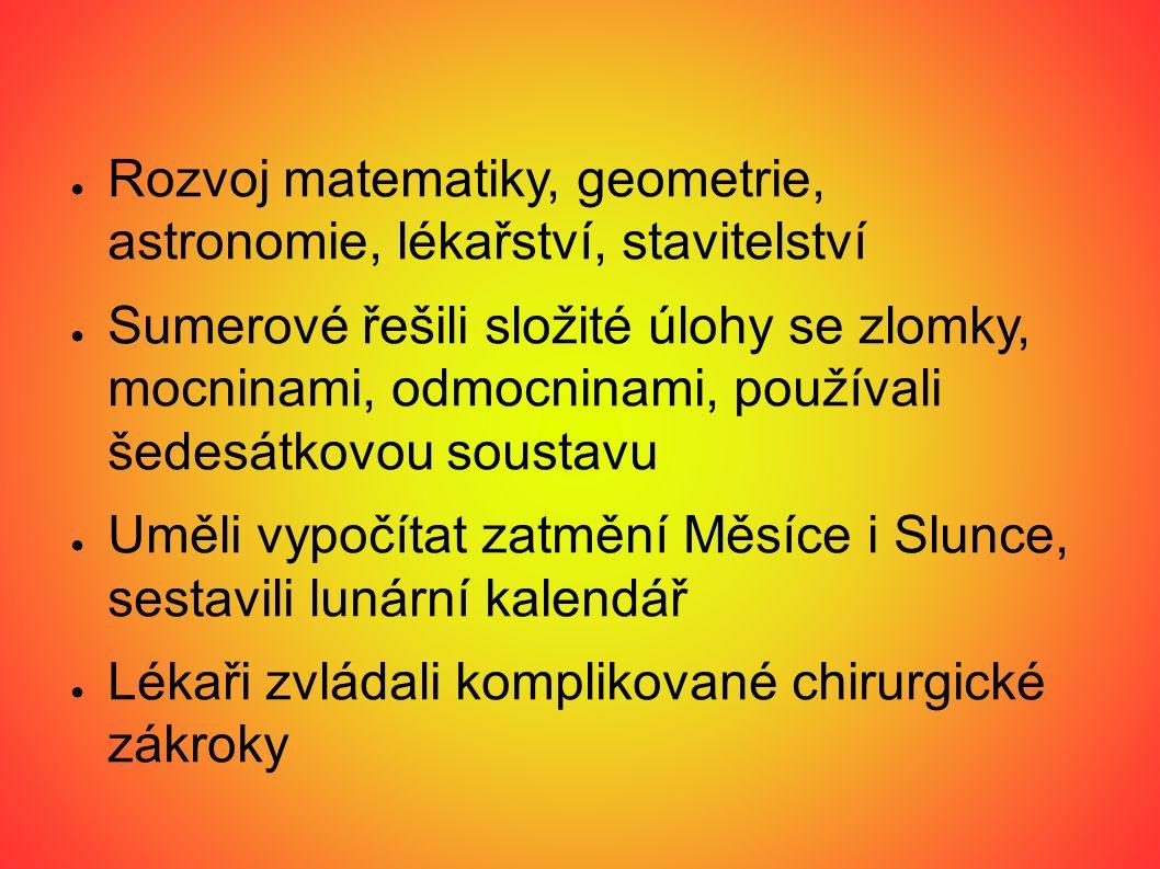 ● Rozvoj matematiky, geometrie, astronomie, lékařství, stavitelství ● Sumerové řešili složité úlohy se zlomky, mocninami, odmocninami, používali šedes