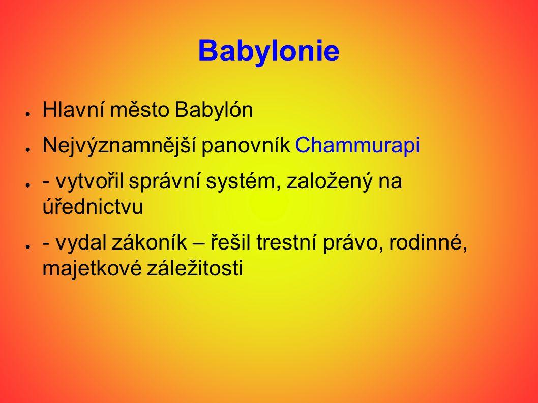 Babylonie ● Hlavní město Babylón ● Nejvýznamnější panovník Chammurapi ● - vytvořil správní systém, založený na úřednictvu ● - vydal zákoník – řešil trestní právo, rodinné, majetkové záležitosti