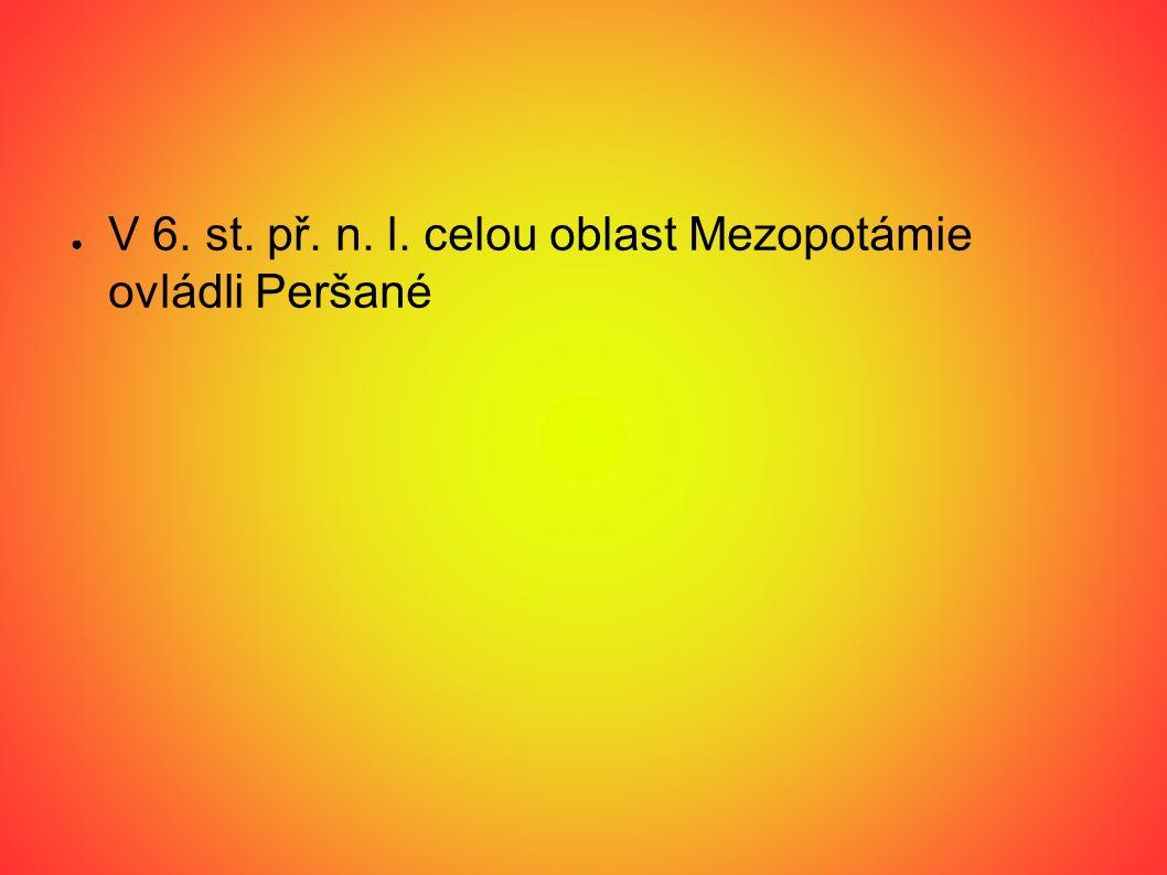 ● V 6. st. př. n. l. celou oblast Mezopotámie ovládli Peršané
