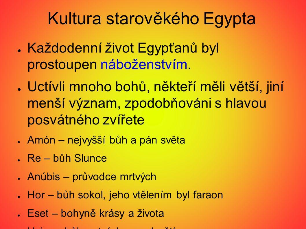 Kultura starověkého Egypta ● Každodenní život Egypťanů byl prostoupen náboženstvím. ● Uctívli mnoho bohů, někteří měli větší, jiní menší význam, zpodo