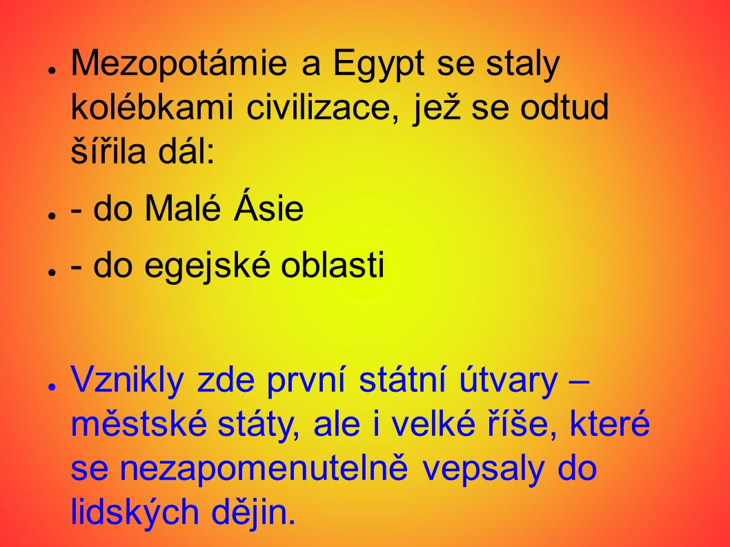 ● Mezopotámie a Egypt se staly kolébkami civilizace, jež se odtud šířila dál: ● - do Malé Ásie ● - do egejské oblasti ● Vznikly zde první státní útvary – městské státy, ale i velké říše, které se nezapomenutelně vepsaly do lidských dějin.