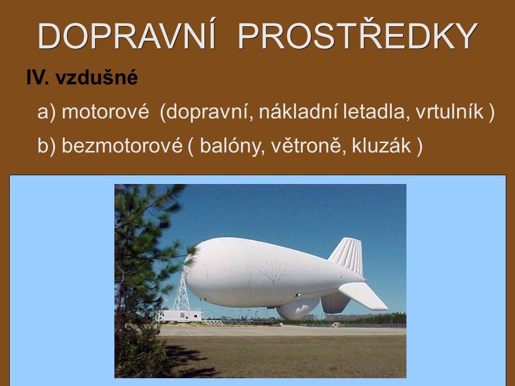 DOPRAVNÍ PROSTŘEDKY IV. vzdušné a) motorové (dopravní, nákladní letadla, vrtulník ) b) bezmotorové ( balóny, větroně, kluzák )