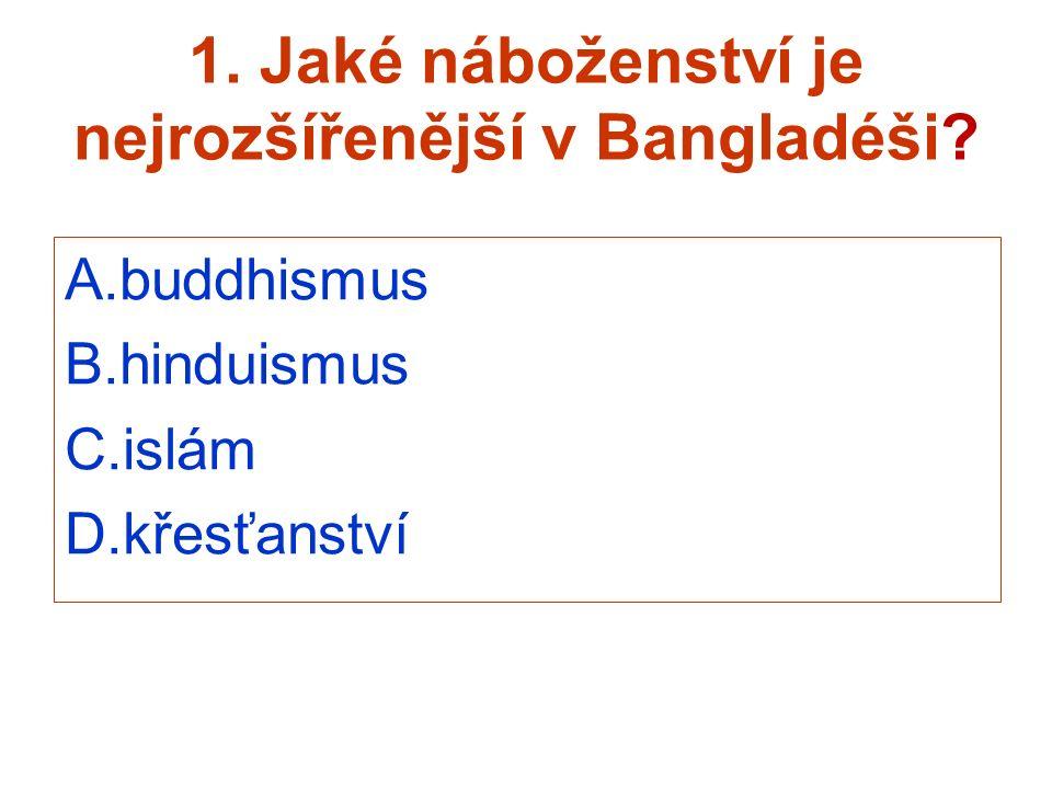 1. Jaké náboženství je nejrozšířenější v Bangladéši? A.buddhismus B.hinduismus C.islám D.křesťanství