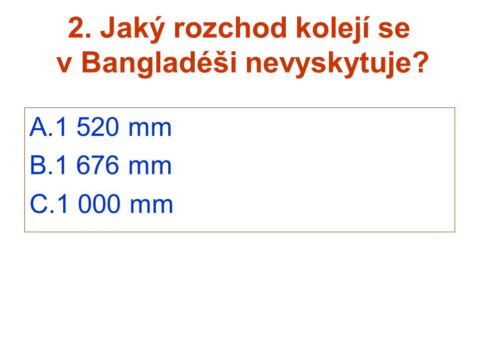 2. Jaký rozchod kolejí se v Bangladéši nevyskytuje? A.1 520 mm B.1 676 mm C.1 000 mm