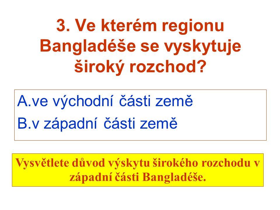 3. Ve kterém regionu Bangladéše se vyskytuje široký rozchod? A.ve východní části země B.v západní části země Vysvětlete důvod výskytu širokého rozchod