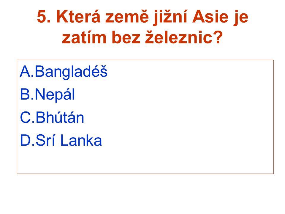 5. Která země jižní Asie je zatím bez železnic? A.Bangladéš B.Nepál C.Bhútán D.Srí Lanka