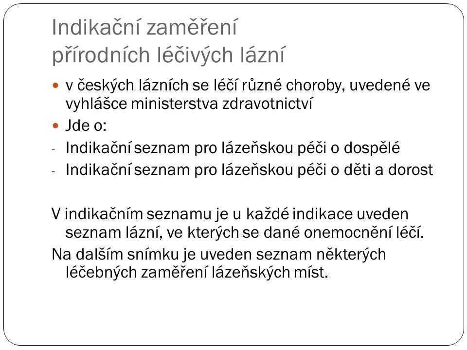 Indikační zaměření přírodních léčivých lázní v českých lázních se léčí různé choroby, uvedené ve vyhlášce ministerstva zdravotnictví Jde o: - Indikační seznam pro lázeňskou péči o dospělé - Indikační seznam pro lázeňskou péči o děti a dorost V indikačním seznamu je u každé indikace uveden seznam lázní, ve kterých se dané onemocnění léčí.