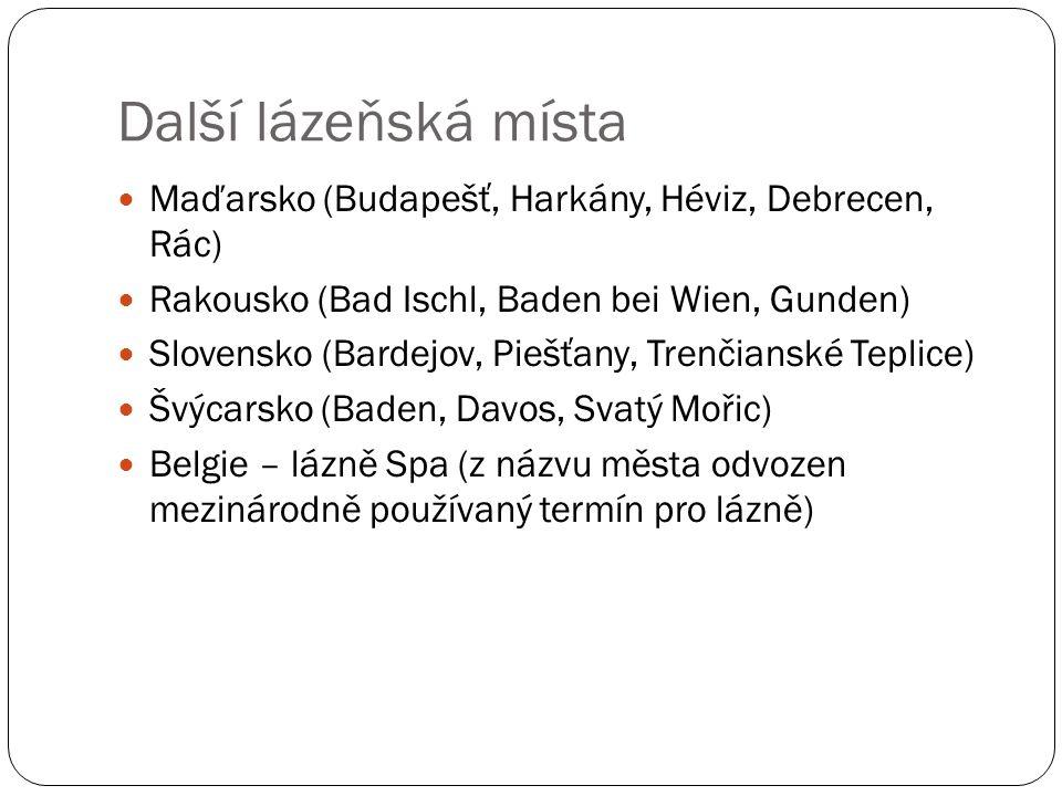 Další lázeňská místa Maďarsko (Budapešť, Harkány, Héviz, Debrecen, Rác) Rakousko (Bad Ischl, Baden bei Wien, Gunden) Slovensko (Bardejov, Piešťany, Trenčianské Teplice) Švýcarsko (Baden, Davos, Svatý Mořic) Belgie – lázně Spa (z názvu města odvozen mezinárodně používaný termín pro lázně)
