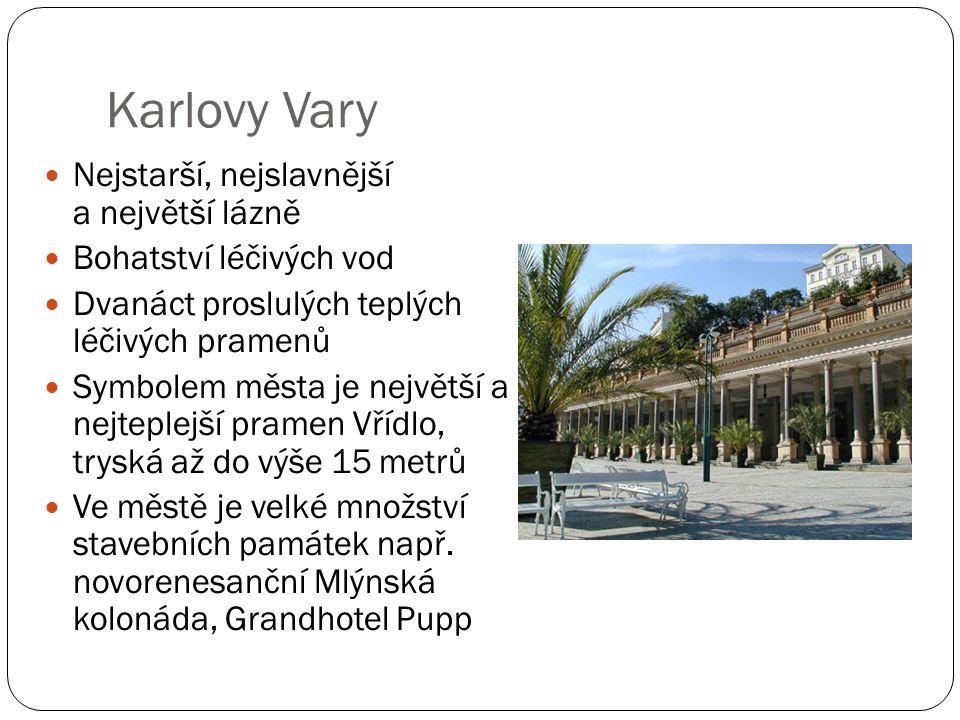 Karlovy Vary Nejstarší, nejslavnější a největší lázně Bohatství léčivých vod Dvanáct proslulých teplých léčivých pramenů Symbolem města je největší a nejteplejší pramen Vřídlo, tryská až do výše 15 metrů Ve městě je velké množství stavebních památek např.