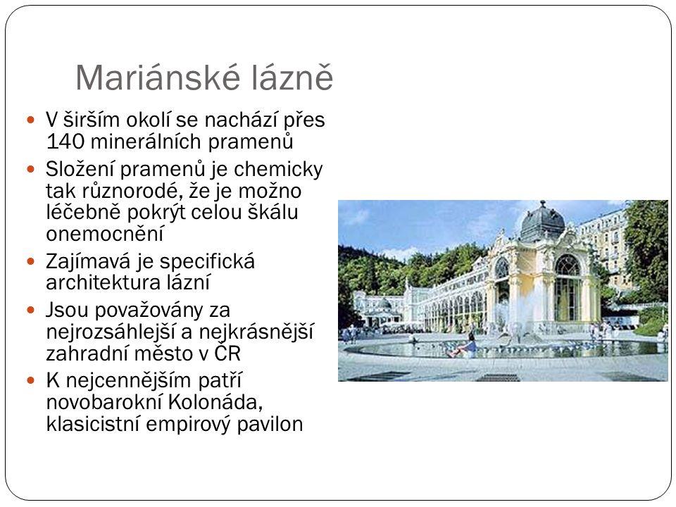 Mariánské lázně V širším okolí se nachází přes 140 minerálních pramenů Složení pramenů je chemicky tak různorodé, že je možno léčebně pokrýt celou škálu onemocnění Zajímavá je specifická architektura lázní Jsou považovány za nejrozsáhlejší a nejkrásnější zahradní město v ČR K nejcennějším patří novobarokní Kolonáda, klasicistní empirový pavilon
