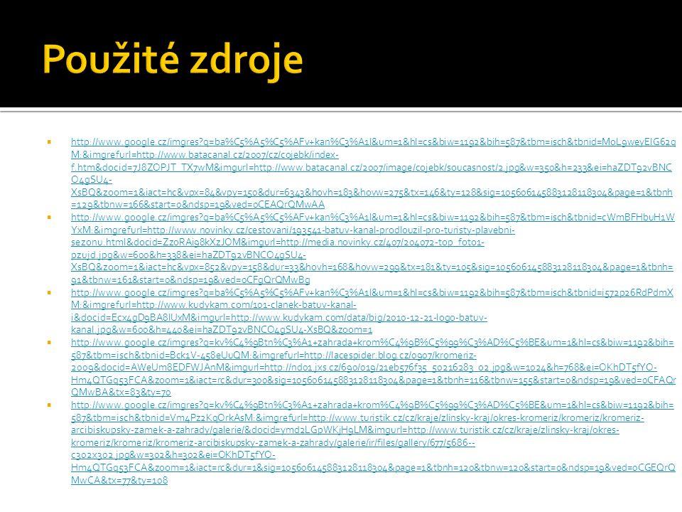  http://www.google.cz/imgres?q=ba%C5%A5%C5%AFv+kan%C3%A1l&um=1&hl=cs&biw=1192&bih=587&tbm=isch&tbnid=MoL9weyElG62q M:&imgrefurl=http://www.batacanal.cz/2007/cz/cojebk/index- f.htm&docid=7J8ZOPJT_TX7wM&imgurl=http://www.batacanal.cz/2007/image/cojebk/soucasnost/2.jpg&w=350&h=233&ei=haZDT92vBNC O4gSU4- XsBQ&zoom=1&iact=hc&vpx=84&vpy=150&dur=6343&hovh=183&hovw=275&tx=146&ty=128&sig=105606145883128118304&page=1&tbnh =129&tbnw=166&start=0&ndsp=19&ved=0CEAQrQMwAA http://www.google.cz/imgres?q=ba%C5%A5%C5%AFv+kan%C3%A1l&um=1&hl=cs&biw=1192&bih=587&tbm=isch&tbnid=MoL9weyElG62q M:&imgrefurl=http://www.batacanal.cz/2007/cz/cojebk/index- f.htm&docid=7J8ZOPJT_TX7wM&imgurl=http://www.batacanal.cz/2007/image/cojebk/soucasnost/2.jpg&w=350&h=233&ei=haZDT92vBNC O4gSU4- XsBQ&zoom=1&iact=hc&vpx=84&vpy=150&dur=6343&hovh=183&hovw=275&tx=146&ty=128&sig=105606145883128118304&page=1&tbnh =129&tbnw=166&start=0&ndsp=19&ved=0CEAQrQMwAA  http://www.google.cz/imgres?q=ba%C5%A5%C5%AFv+kan%C3%A1l&um=1&hl=cs&biw=1192&bih=587&tbm=isch&tbnid=cWmBFHbuH1W YxM:&imgrefurl=http://www.novinky.cz/cestovani/193541-batuv-kanal-prodlouzil-pro-turisty-plavebni- sezonu.html&docid=ZzoRAi98kXzJOM&imgurl=http://media.novinky.cz/407/204072-top_foto1- pzujd.jpg&w=600&h=338&ei=haZDT92vBNCO4gSU4- XsBQ&zoom=1&iact=hc&vpx=852&vpy=158&dur=33&hovh=168&hovw=299&tx=181&ty=105&sig=105606145883128118304&page=1&tbnh= 91&tbnw=161&start=0&ndsp=19&ved=0CFgQrQMwBg http://www.google.cz/imgres?q=ba%C5%A5%C5%AFv+kan%C3%A1l&um=1&hl=cs&biw=1192&bih=587&tbm=isch&tbnid=cWmBFHbuH1W YxM:&imgrefurl=http://www.novinky.cz/cestovani/193541-batuv-kanal-prodlouzil-pro-turisty-plavebni- sezonu.html&docid=ZzoRAi98kXzJOM&imgurl=http://media.novinky.cz/407/204072-top_foto1- pzujd.jpg&w=600&h=338&ei=haZDT92vBNCO4gSU4- XsBQ&zoom=1&iact=hc&vpx=852&vpy=158&dur=33&hovh=168&hovw=299&tx=181&ty=105&sig=105606145883128118304&page=1&tbnh= 91&tbnw=161&start=0&ndsp=19&ved=0CFgQrQMwBg  http://www.google.cz/imgres?q=ba%C5%A5%C5%AFv+kan%C3%A1l&um=1&hl=cs&biw=1192&