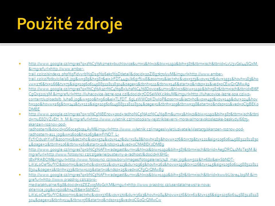  http://www.google.cz/imgres?q=z%C3%A1mek+buchlovice&um=1&hl=cs&biw=1192&bih=587&tbm=isch&tbnid=LvU3vGsI44SQxM: &imgrefurl=http://www.amber- trail.cz/cz/sindex2.php%3Fidvyrb%3D25%26akc%3Ddetail&docid=2pZI8g7k70lyyM&imgurl=http://www.amber- trail.cz/cz/fotky/cile/28.jpg&w=585&h=387&ei=JrFDT44gyJk65rftiw8&zoom=1&iact=hc&vpx=373&vpy=177&dur=1551&hovh=183&ho vw=276&tx=166&ty=73&sig=105606145883128118304&page=1&tbnh=111&tbnw=146&start=0&ndsp=21&ved=0CEwQrQMwAg http://www.google.cz/imgres?q=z%C3%A1mek+buchlovice&um=1&hl=cs&biw=1192&bih=587&tbm=isch&tbnid=LvU3vGsI44SQxM: &imgrefurl=http://www.amber- trail.cz/cz/sindex2.php%3Fidvyrb%3D25%26akc%3Ddetail&docid=2pZI8g7k70lyyM&imgurl=http://www.amber- trail.cz/cz/fotky/cile/28.jpg&w=585&h=387&ei=JrFDT44gyJk65rftiw8&zoom=1&iact=hc&vpx=373&vpy=177&dur=1551&hovh=183&ho vw=276&tx=166&ty=73&sig=105606145883128118304&page=1&tbnh=111&tbnw=146&start=0&ndsp=21&ved=0CEwQrQMwAg  http://www.google.cz/imgres?q=l%C3%A1zn%C4%9B+luha%C4%8Dovice&um=1&hl=cs&biw=1192&bih=587&tbm=isch&tbnid=BI6F CgQx52pj3M:&imgrefurl=http://luhacovice-lazne-spa.cz/&docid=7ODSeWkKcikkuM&imgurl=http://luhacovice-lazne-spa.cz/wp- content/uploads/b_luha8.jpg&w=500&h=360&ei=TLFDT_6gLsWWOpKDwIoP&zoom=1&iact=hc&vpx=497&vpy=149&dur=224&hov h=190&hovw=265&tx=141&ty=122&sig=105606145883128118304&page=1&tbnh=109&tbnw=138&start=0&ndsp=21&ved=0CIgBEK0 DMBE http://www.google.cz/imgres?q=l%C3%A1zn%C4%9B+luha%C4%8Dovice&um=1&hl=cs&biw=1192&bih=587&tbm=isch&tbnid=BI6F CgQx52pj3M:&imgrefurl=http://luhacovice-lazne-spa.cz/&docid=7ODSeWkKcikkuM&imgurl=http://luhacovice-lazne-spa.cz/wp- content/uploads/b_luha8.jpg&w=500&h=360&ei=TLFDT_6gLsWWOpKDwIoP&zoom=1&iact=hc&vpx=497&vpy=149&dur=224&hov h=190&hovw=265&tx=141&ty=122&sig=105606145883128118304&page=1&tbnh=109&tbnw=138&start=0&ndsp=21&ved=0CIgBEK0 DMBE  http://www.google.cz/imgres?q=ro%C5%BEnov+pod+radho%C5%A1t%C4%9Bm&um=1&hl=cs&biw=1192&bih=587&tbm=isch&tbni d=muE8DVZvEH_h_M:&imgrefurl=http://www.vyletnik.cz/mistopisny-rejstrik/seve