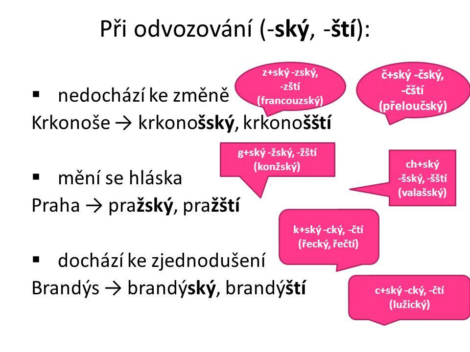 Při odvozování (-ský, -ští):  nedochází ke změně Krkonoše → krkonošský, krkonošští  mění se hláska Praha → pražský, pražští  dochází ke zjednodušení Brandýs → brandýský, brandýští č+ský -čský, -čští (přeloučský) k+ský -cký, -čtí (řecký, řečtí) z+ský -zský, -zští (francouzský) c+ský -cký, -čtí (lužický) g+ský -žský, -žští (konžský) ch+ský -šský, -šští (valašský)