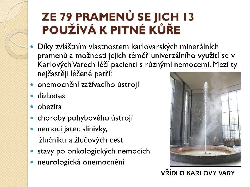 ZE 79 PRAMENŮ SE JICH 13 POUŽÍVÁ K PITNÉ KŮŘE Díky zvláštním vlastnostem karlovarských minerálních pramenů a možnosti jejich téměř univerzálního využití se v Karlových Varech léčí pacienti s různými nemocemi.
