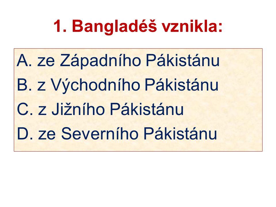 1. Bangladéš vznikla: A. ze Západního Pákistánu B.