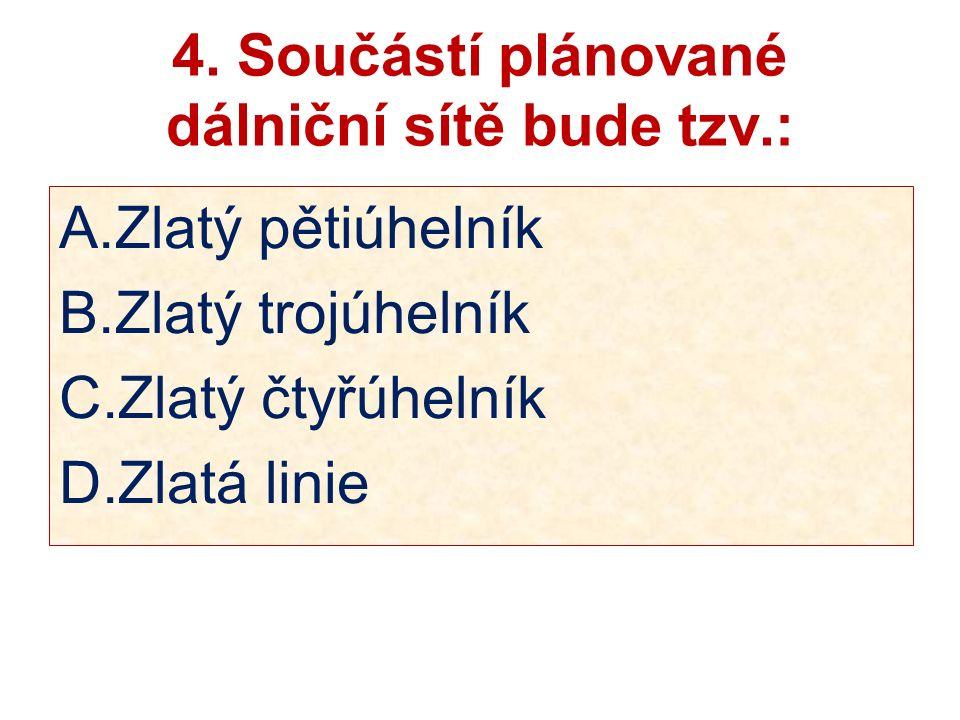 4. Součástí plánované dálniční sítě bude tzv.: A.Zlatý pětiúhelník B.Zlatý trojúhelník C.Zlatý čtyřúhelník D.Zlatá linie