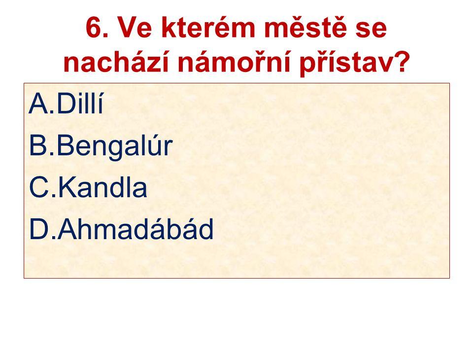 6. Ve kterém městě se nachází námořní přístav? A.Dillí B.Bengalúr C.Kandla D.Ahmadábád
