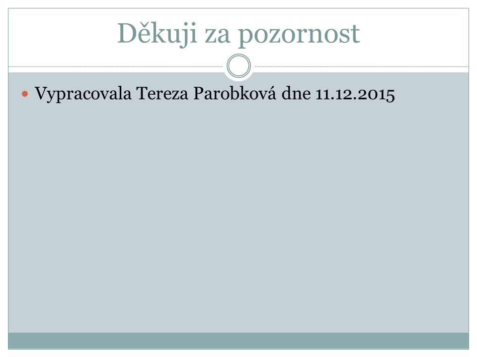 Děkuji za pozornost Vypracovala Tereza Parobková dne 11.12.2015