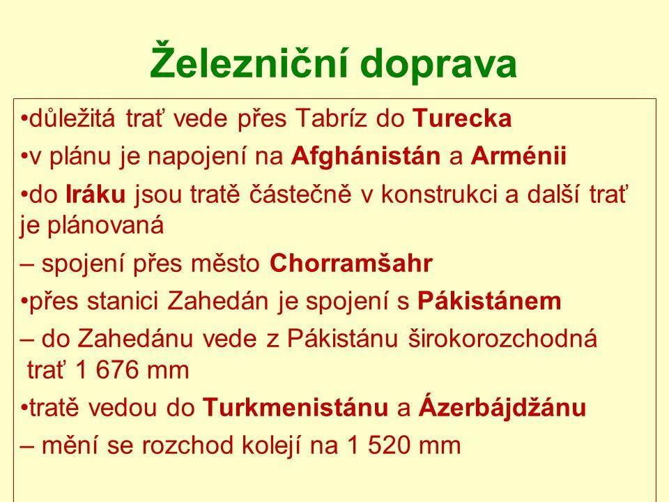 Železniční doprava důležitá trať vede přes Tabríz do Turecka v plánu je napojení na Afghánistán a Arménii do Iráku jsou tratě částečně v konstrukci a další trať je plánovaná – spojení přes město Chorramšahr přes stanici Zahedán je spojení s Pákistánem – do Zahedánu vede z Pákistánu širokorozchodná trať 1 676 mm tratě vedou do Turkmenistánu a Ázerbájdžánu – mění se rozchod kolejí na 1 520 mm