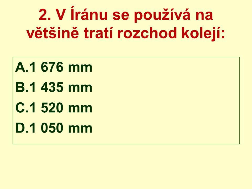 2. V Íránu se používá na většině tratí rozchod kolejí: A.1 676 mm B.1 435 mm C.1 520 mm D.1 050 mm