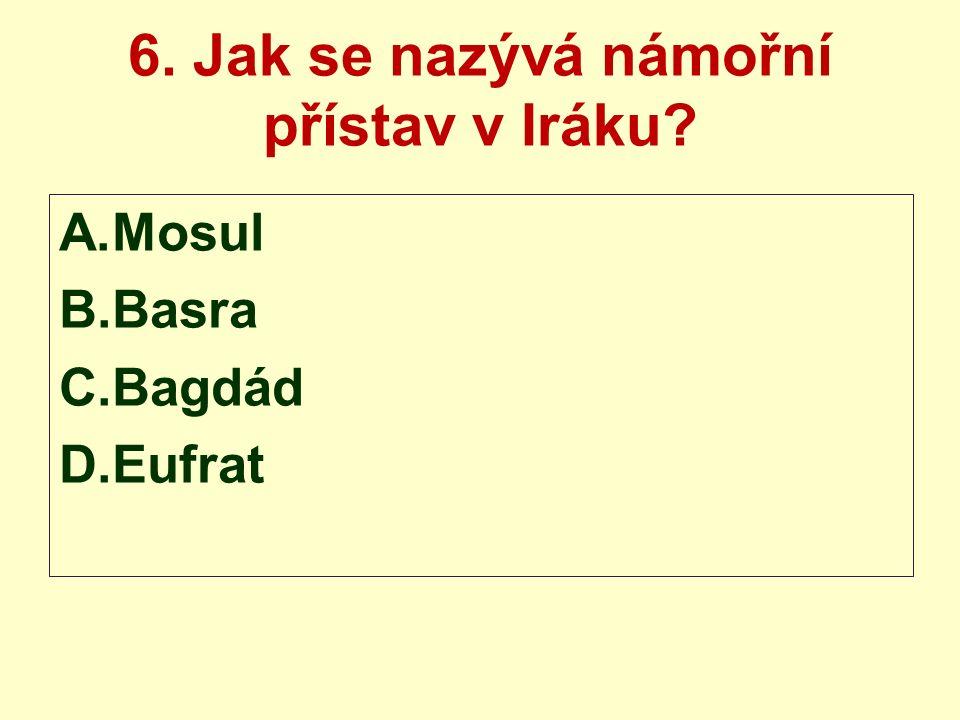 6. Jak se nazývá námořní přístav v Iráku? A.Mosul B.Basra C.Bagdád D.Eufrat