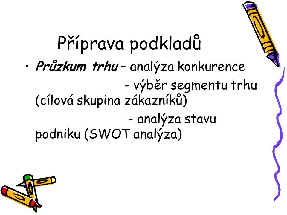 Příprava podkladů Průzkum trhu – analýza konkurence - výběr segmentu trhu (cílová skupina zákazníků) - analýza stavu podniku (SWOT analýza)