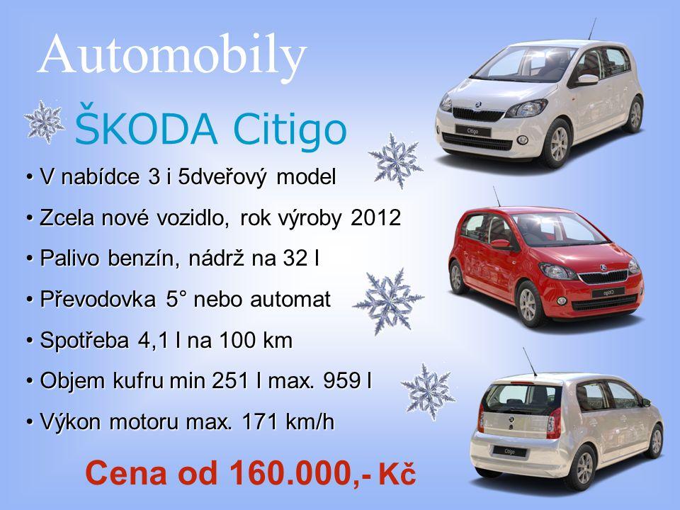 Automobily ŠKODA Citigo V nabídce 3 i 5dveřový model V nabídce 3 i 5dveřový model Zcela nové vozidlo, rok výroby 2012 Zcela nové vozidlo, rok výroby 2012 Palivo benzín, nádrž na 32 l Palivo benzín, nádrž na 32 l Převodovka 5° nebo automat Převodovka 5° nebo automat Spotřeba 4,1 l na 100 km Spotřeba 4,1 l na 100 km Objem kufru min 251 l max.