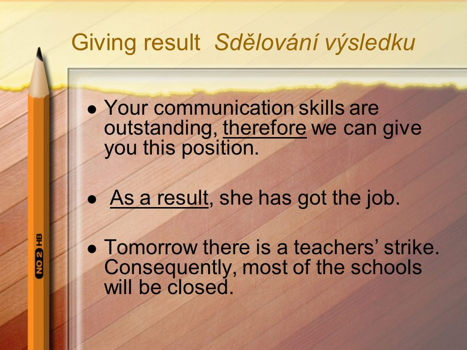 Giving result Sdělování výsledku Your communication skills are outstanding, therefore we can give you this position.