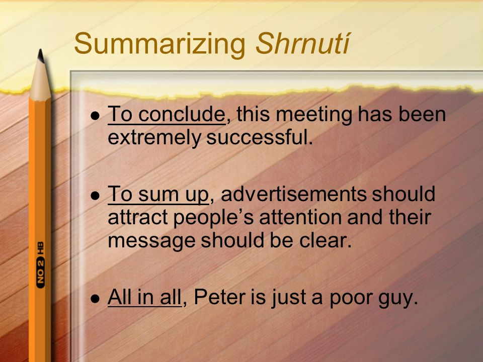 Summarizing Shrnutí To conclude, this meeting has been extremely successful. To sum up, advertisements should attract people's attention and their mes