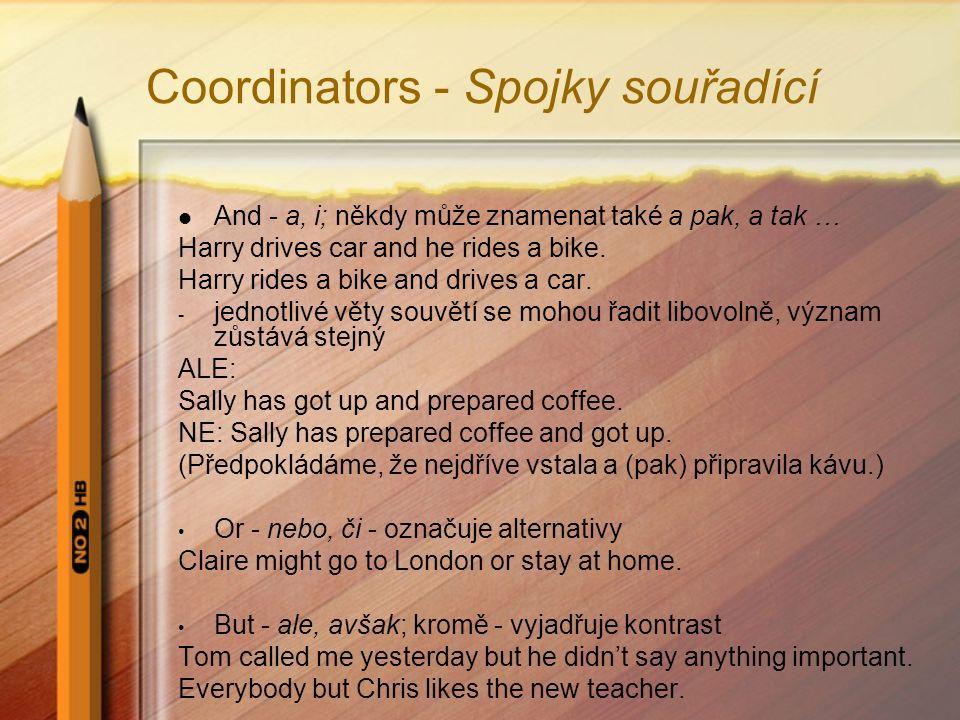 Coordinators - Spojky souřadící And - a, i; někdy může znamenat také a pak, a tak … Harry drives car and he rides a bike.
