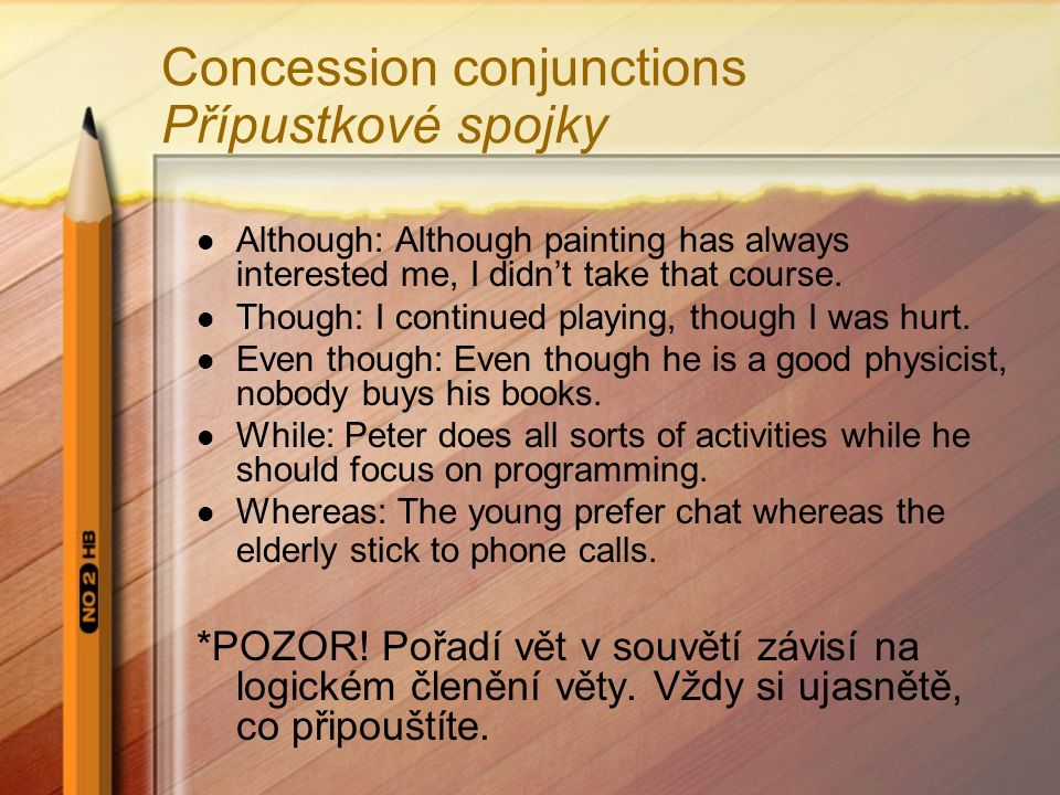 Concession conjunctions Přípustkové spojky Although: Although painting has always interested me, I didn't take that course. Though: I continued playin